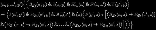 \begin{eqnarray*} &&(x,y,x^{\prime},y^{\prime})\Big\{\Big(R_{S_{j}}(x,y) \mathand I(x,y) \mathand K_{q_{i}}(x) \mathand F(x,x^{\prime}) \mathand F(y^{\prime},y)\Big)\\ &&\rightarrow \Big(I(x^{\prime},y^{\prime}) \mathand R_{S_{k}}(x^{\prime},y) \mathand K_{q_{l}}(x^{\prime}) \mathand (z)\Big(F(y^{\prime},z) \mathbin{\mathrm{v}} \Big[\big(R_{S_{0}}(x,z) \rightarrow R_{S_{0}}(x^{\prime},z)\big)\\ &&\mathand \big(R_{S_{1}}(x,z) \rightarrow R_{S_{1}}(x^{\prime},z)\big) \mathand \ldots \mathand \big(R_{S_{M}}(x,z) \rightarrow R_{S_{M}}(x^{\prime},z)\big)\Big]\Big)\Big)\Big\} \end{eqnarray*}