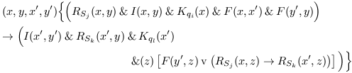 \begin{eqnarray*} &&(x,y,x^{\prime},y^{\prime})\Big\{\Big(R_{S_{j}}(x,y) \mathand I(x,y) \mathand K_{q_{i}}(x) \mathand F(x,x^{\prime}) \mathand F(y^{\prime},y)\Big)\\ &&\rightarrow \Big(I(x^{\prime},y^{\prime}) \mathand R_{S_{k}}(x^{\prime},y) \mathand K_{q_{l}}(x^{\prime})\\ &&\hspace{40mm}\mathand (z)\left[F(y^{\prime},z) \mathbin{\mathrm{v}} \left(R_{S_{j}}(x,z) \rightarrow R_{S_{k}}(x^{\prime},z)\right)\right]\Big)\Big\} \end{eqnarray*}